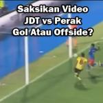 Saksikan Video JDT Vs Perak Separuh Akhir Piala Malaysia : Gol atau Offside?