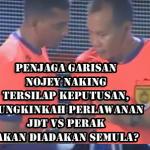 Penjaga garisan Nojey Naking tersilap keputusan, Mungkinkah Perlawanan JDT vs Perak akan diadakan semula?